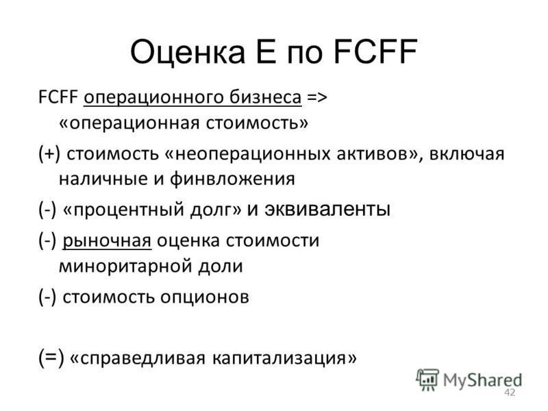 42 Оценка E по FCFF FCFF операционного бизнеса => «операционная стоимость» (+) стоимость «операционных активов», включая наличные и финвложения (-) «процентный долг» и эквиваленты (-) рыночная оценка стоимости миноритарной доли (-) стоимость опционов