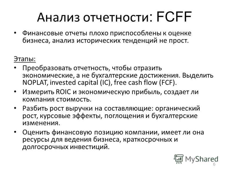 6 Анализ отчетности : FCFF Финансовые отчеты плохо приспособлены к оценке бизнеса, анализ исторических тенденций не прост. Этапы: Преобразовать отчетность, чтобы отразить экономические, а не бухгалтерские достижения. Выделить NOPLAT, invested capital