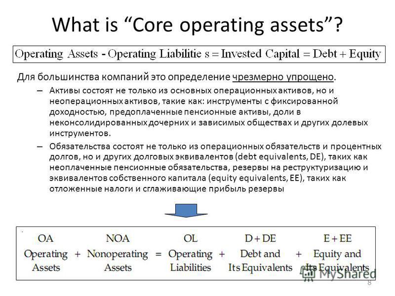 8 What is Core operating assets? Для большинства компаний это определение чрезмерно упрощено. – Активы состоят не только из основных операционных активов, но и операционных активов, такие как: инструменты с фиксированной доходностью, предоплаченные п