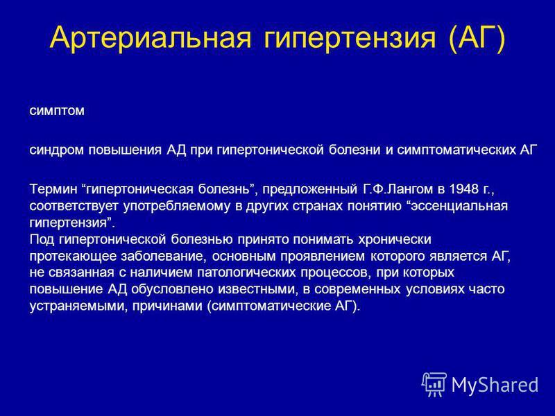 Артериальная гипертензия (АГ) синдром повышения АД при гипертонической болезни и симптоматических АГ Термин гипертоническая болезнь, предложенный Г.Ф.Лангом в 1948 г., соответствует употребляемому в других странах понятию эссенциальная гипертензия. П