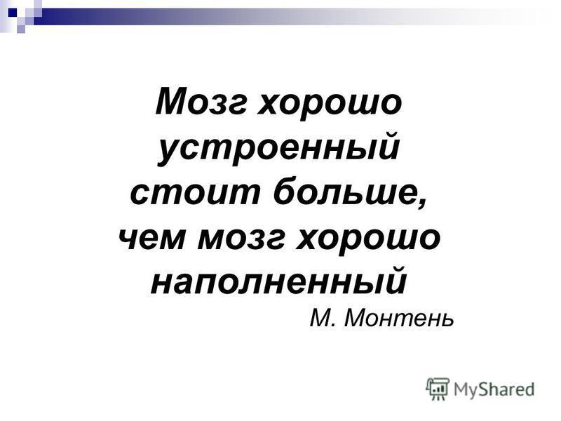 Мозг хорошо устроенный стоит больше, чем мозг хорошо наполненный М. Монтень