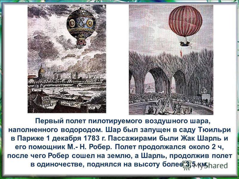 Первый полет пилотируемого воздушного шара, наполненного водородом. Шар был запущен в саду Тюильри в Париже 1 декабря 1783 г. Пассажирами были Жак Шарль и его помощник М.- Н. Робер. Полет продолжался около 2 ч, после чего Робер сошел на землю, а Шарл