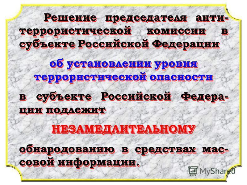 Решение председателя анти- террористической комиссии в субъекте Российской Федерации об установлении уровня террористической опасности в субъекте Российской Федера- ции подлежит НЕЗАМЕДЛИТЕЛЬНОМУ обнародованию в средствах мас- совой информации. Решен