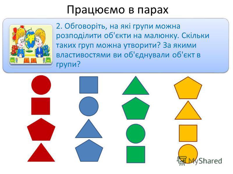 Працюємо в парах 2. Обговоріть, на які групи можна розподілити об'єкти на малюнку. Скільки таких груп можна утворити? За якими властивостями ви об'єднували об'єкт в групи?