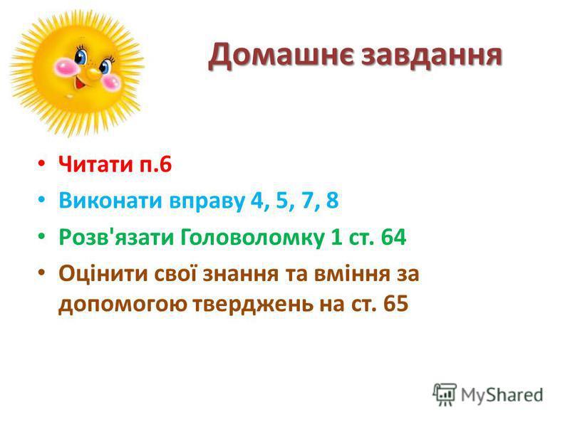 Домашнє завдання Читати п.6 Виконати вправу 4, 5, 7, 8 Розв'язати Головоломку 1 ст. 64 Оцінити свої знання та вміння за допомогою тверджень на ст. 65