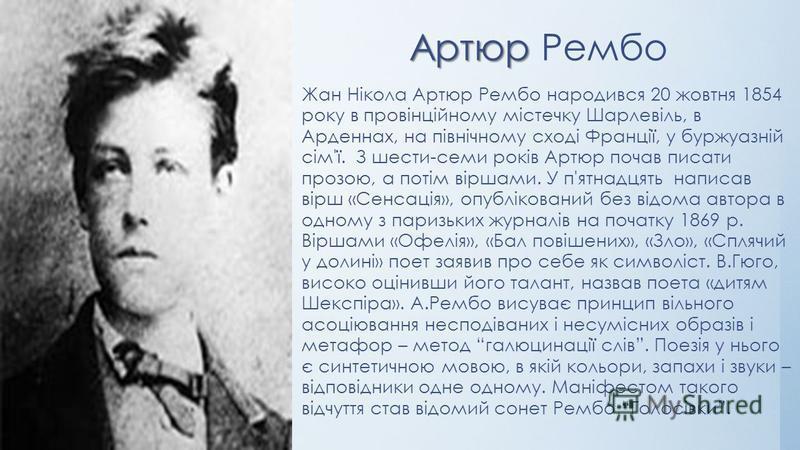 Жан Нікола Артюр Рембо народився 20 жовтня 1854 року в провінційному містечку Шарлевіль, в Арденнах, на північному сході Франції, у буржуазній сім'ї. З шести-семи років Артюр почав писати прозою, а потім віршами. У п'ятнадцять написав вірш «Сенсація»