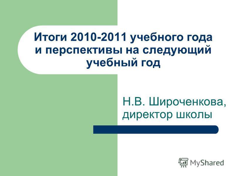 Итоги 2010-2011 учебного года и перспективы на следующий учебный год Н.В. Широченкова, директор школы