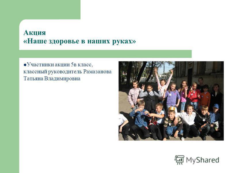 Акция «Наше здоровье в наших руках» Участники акции 5 в класс, классный руководитель Рамазанова Татьяна Владимировна