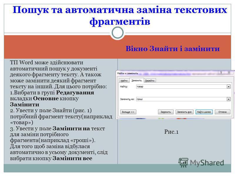 Вікно Знайти і замінити ТП Word може здійснювати автоматичний пошук у документі деякого фрагменту тексту. А також може замінити деякий фрагмент тексту на інший. Для цього потрібно: 1.Вибрати в групі Редагування вкладки Основне кнопку Замінити 2. Увес