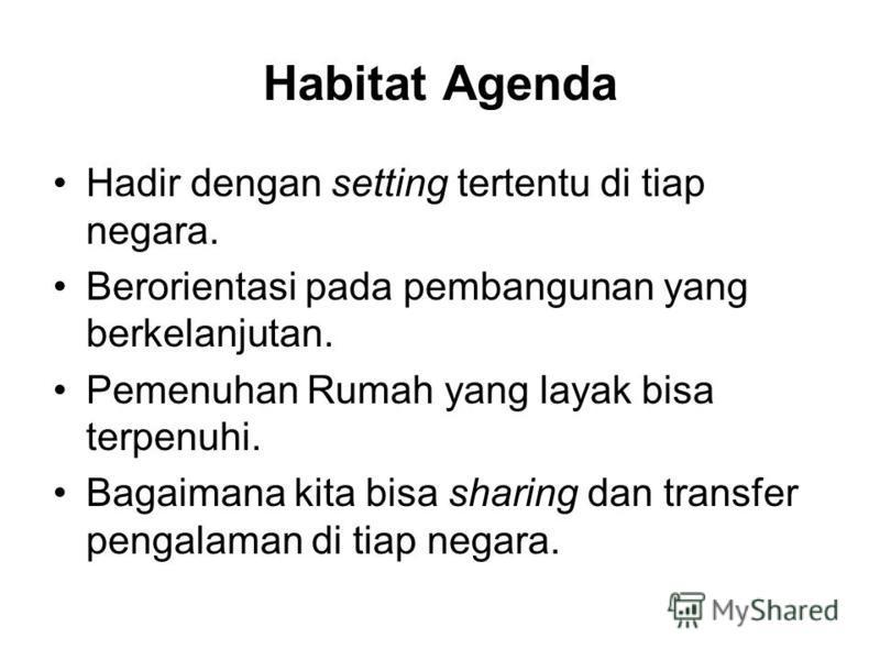 Habitat Agenda Hadir dengan setting tertentu di tiap negara. Berorientasi pada pembangunan yang berkelanjutan. Pemenuhan Rumah yang layak bisa terpenuhi. Bagaimana kita bisa sharing dan transfer pengalaman di tiap negara.