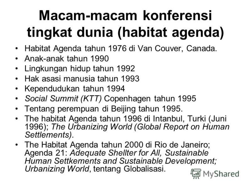 Macam-macam konferensi tingkat dunia (habitat agenda) Habitat Agenda tahun 1976 di Van Couver, Canada. Anak-anak tahun 1990 Lingkungan hidup tahun 1992 Hak asasi manusia tahun 1993 Kependudukan tahun 1994 Social Summit (KTT) Copenhagen tahun 1995 Ten