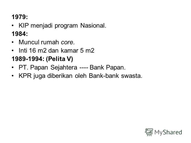 1979: KIP menjadi program Nasional. 1984: Muncul rumah core. Inti 16 m2 dan kamar 5 m2 1989-1994: (Pelita V) PT. Papan Sejahtera ---- Bank Papan. KPR juga diberikan oleh Bank-bank swasta.