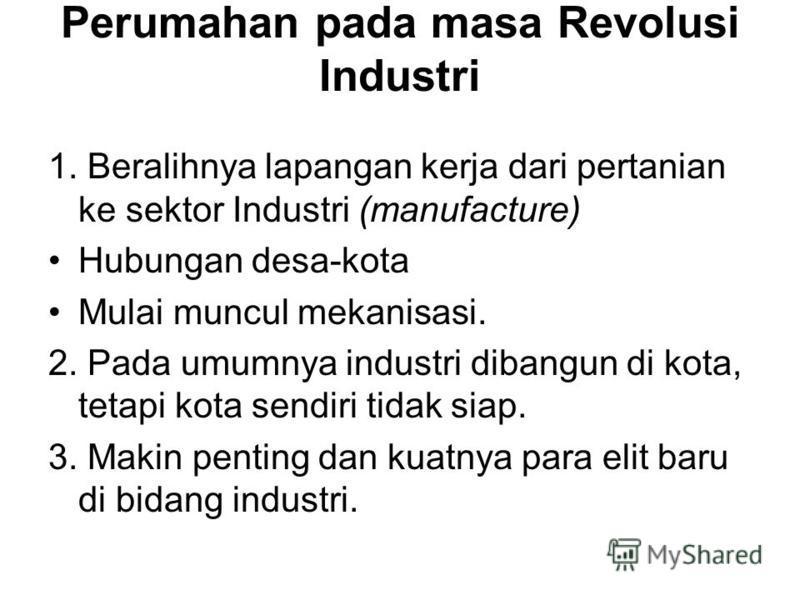 Perumahan pada masa Revolusi Industri 1. Beralihnya lapangan kerja dari pertanian ke sektor Industri (manufacture) Hubungan desa-kota Mulai muncul mekanisasi. 2. Pada umumnya industri dibangun di kota, tetapi kota sendiri tidak siap. 3. Makin penting