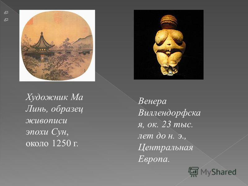 Художник Ма Линь, образец живописи эпохи Сун, около 1250 г. Венера Виллендорфска я, ок. 23 тыс. лет до н. э., Центральная Европа.