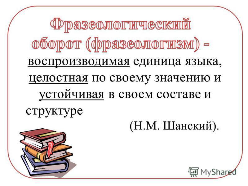 воспроизводимая единица языка, целостная по своему значению и устойчивая в своем составе и структуре (Н.М. Шанский).