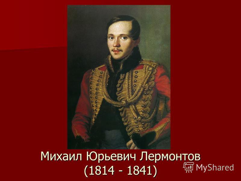 Михаил Юрьевич Лермонтов (1814 - 1841)