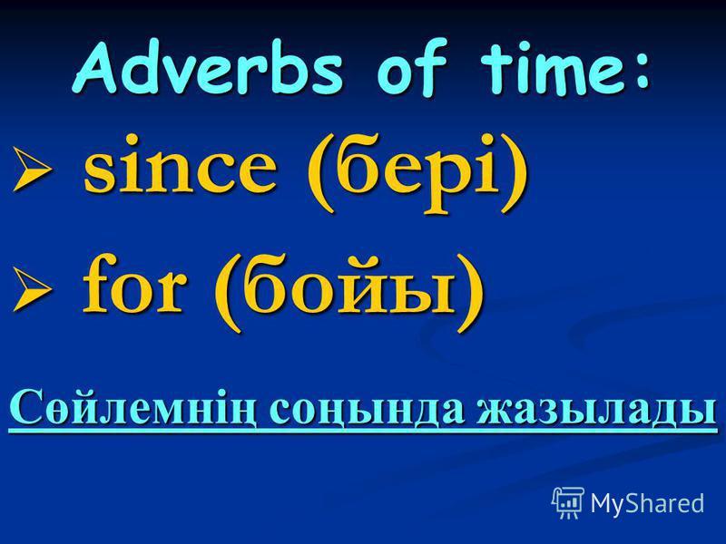 Adverbs of time: since (бері) since (бері) for (бойы) for (бойы) Сөйлемнің соңында жазылады