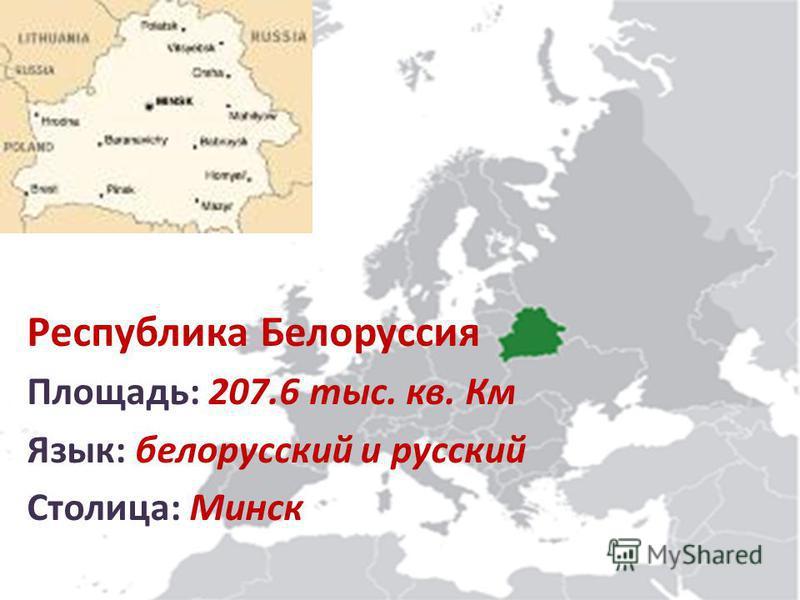 Республика Белоруссия Площадь: 207.6 тыс. кв. Км Язык: белорусский и русский Столица: Минск