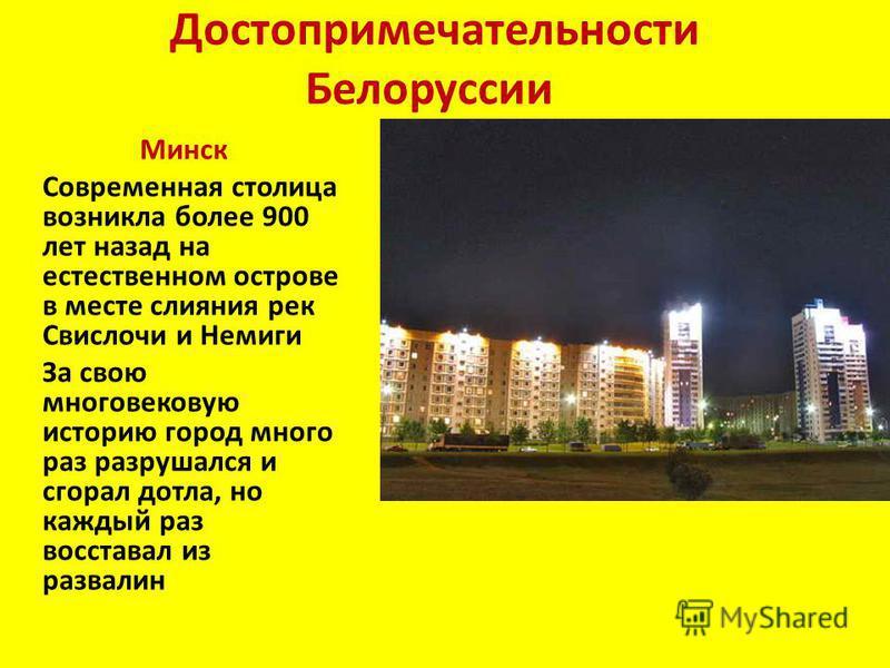 Достопримечательности Белоруссии Минск Современная столица возникла более 900 лет назад на естественном острове в месте слияния рек Свислочи и Немиги За свою многовековую историю город много раз разрушался и сгорал дотла, но каждый раз восставал из р
