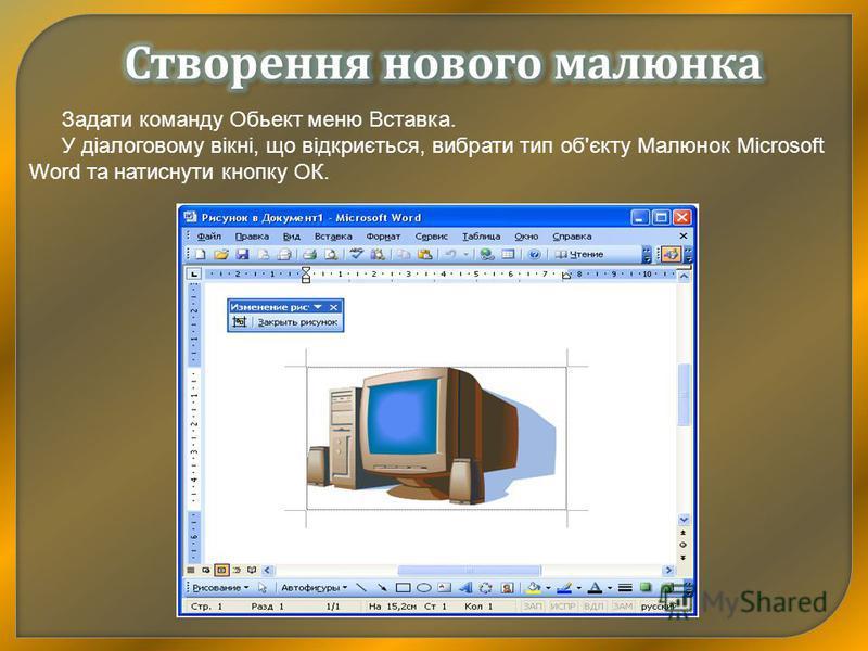 Задати команду Обьект меню Вставка. У діалоговому вікні, що відкриється, вибрати тип об'єкту Малюнок Microsoft Word та натиснути кнопку ОК.