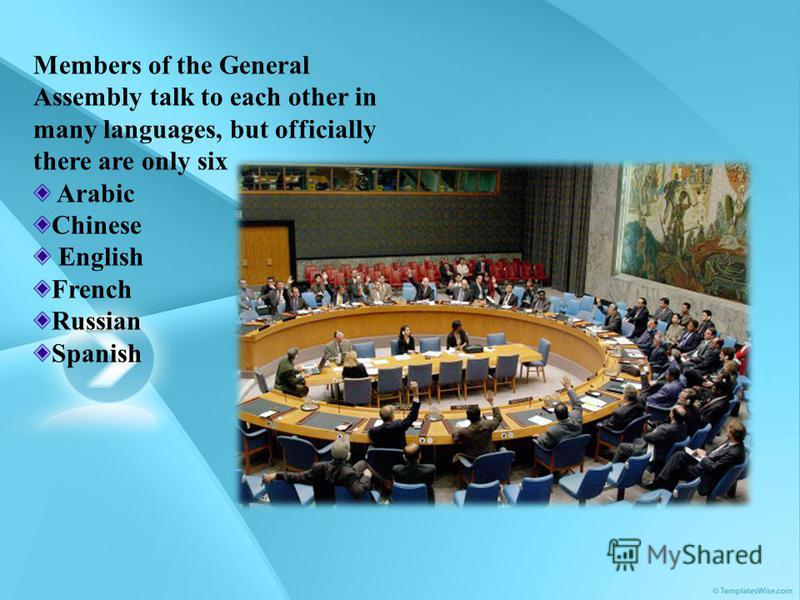Members of the General Assembly talk to each other in many languages, but officially there are only six Arabic Chinese English French Russian Spanish