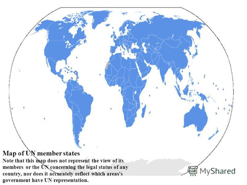 Map of UN member states Note that this map does not represent the view of its members or the UN concerning the legal status of any country, nor does it accurately reflect which areas's government have UN representation.