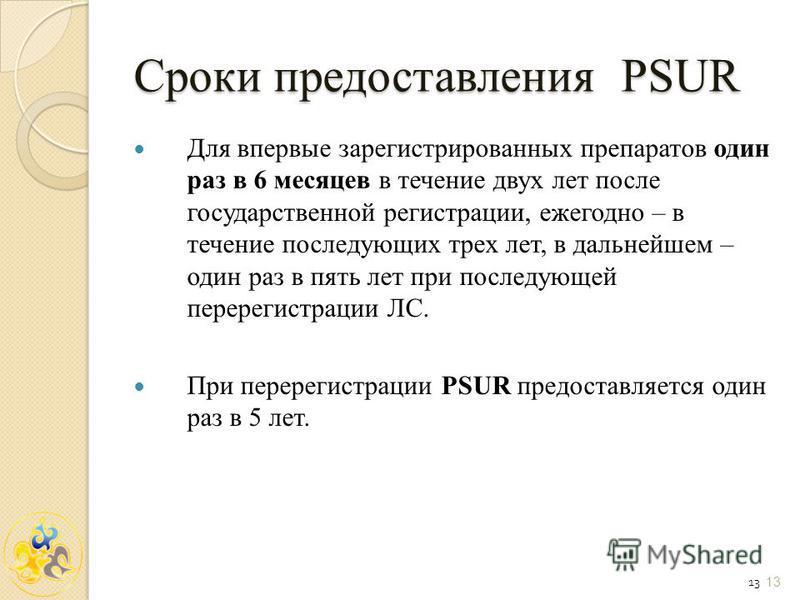 13 Сроки предоставления PSUR Для впервые зарегистрированных препаратов один раз в 6 месяцев в течение двух лет после государственной регистрации, ежегодно – в течение последующих трех лет, в дальнейшем – один раз в пять лет при последующей перерегист
