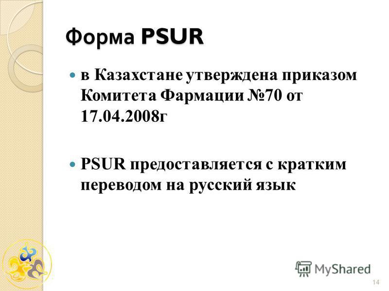 14 Форма PSUR в Казахстане утверждена приказом Комитета Фармации 70 от 17.04.2008 г PSUR предоставляется с кратким переводом на русский язык