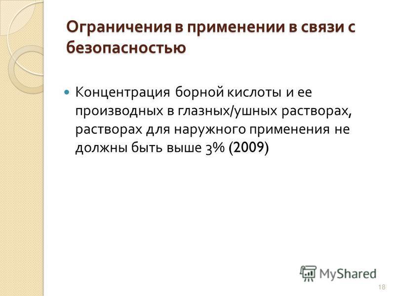 18 Ограничения в применении в связи с безопасностью Концентрация борной кислоты и ее производных в глазных / ушных растворах, растворах для наружного применения не должны быть выше 3% (2009)