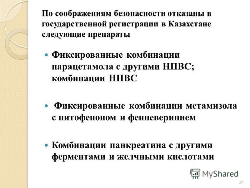 21 По соображениям безопасности отказаны в государственной регистрации в Казахстане следующие препараты Фиксированные комбинации парацетамола с другими НПВС; комбинации НПВС Фиксированные комбинации метамизола с питофеноном и фенпеверинием Комбинации