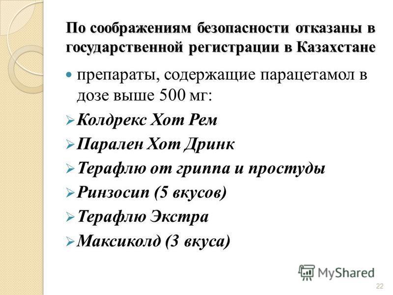 22 По соображениям безопасности отказаны в государственной регистрации в Казахстане препараты, содержащие парацетамол в дозе выше 500 мг: Колдрекс Хот Рем Парален Хот Дринк Терафлю от гриппа и простуды Ринзосип (5 вкусов) Терафлю Экстра Максиколд (3