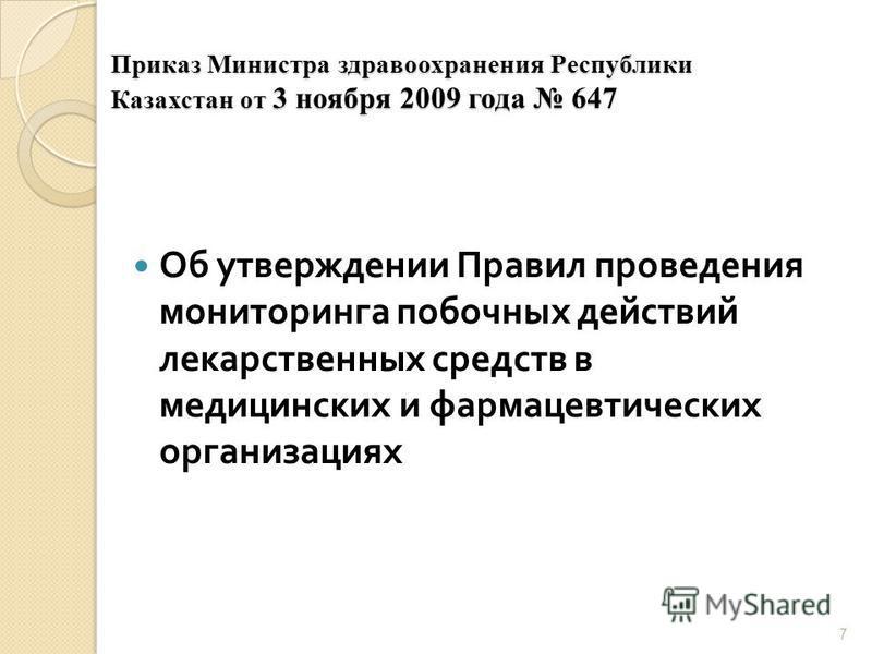 7 Приказ Министра здравоохранения Республики Казахстан от 3 ноября 2009 года 647 Об утверждении Правил проведения мониторинга побочных действий лекарственных средств в медицинских и фармацевтических организациях
