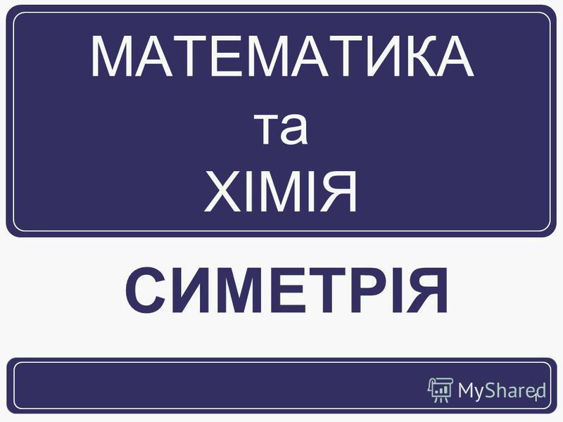 1 МАТЕМАТИКА та ХІМІЯ СИМЕТРІЯ