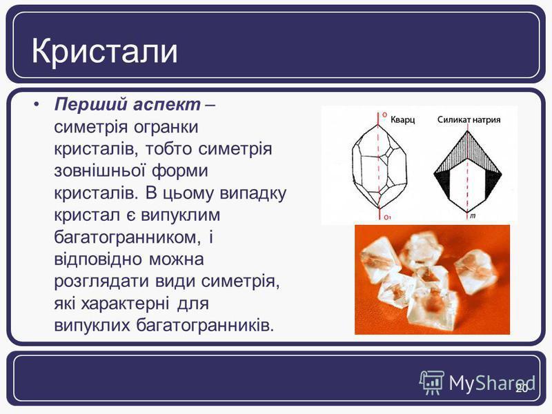 20 Кристали Перший аспект – симетрія огранки кристалів, тобто симетрія зовнішньої форми кристалів. В цьому випадку кристал є випуклим багатогранником, і відповідно можна розглядати види симетрія, які характерні для випуклих багатогранників.