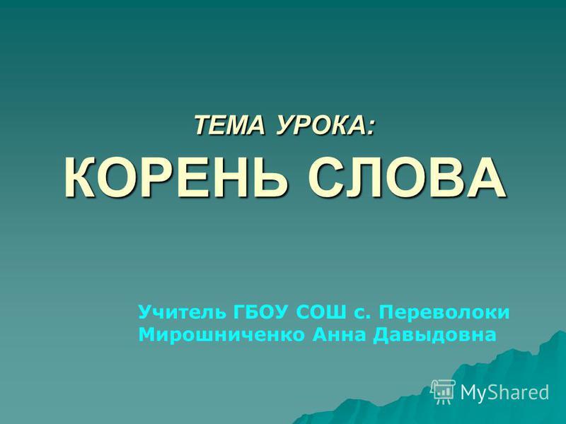ТЕМА УРОКА: КОРЕНЬ СЛОВА Учитель ГБОУ СОШ с. Переволоки Мирошниченко Анна Давыдовна