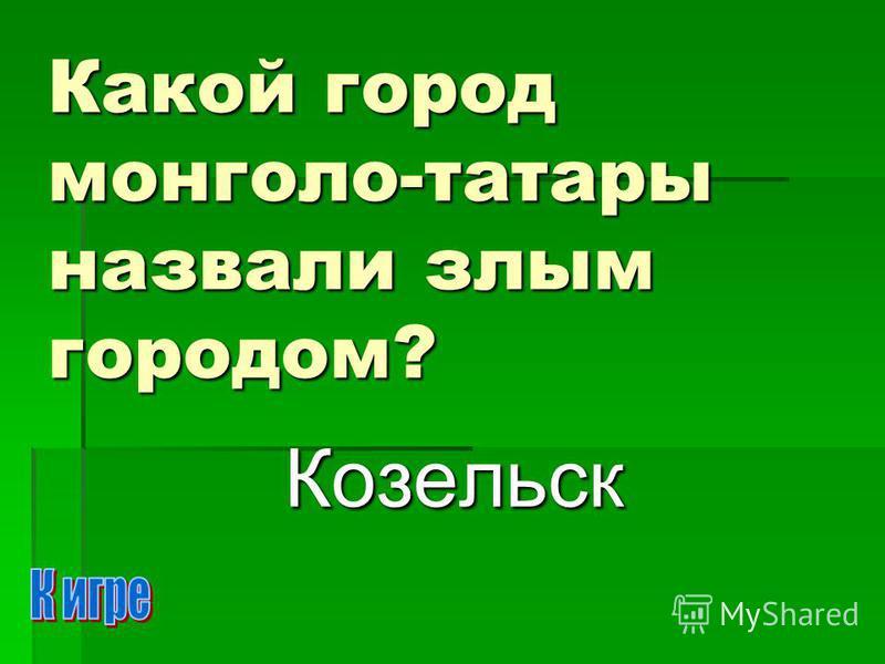 Какой город монголо-татары назвали злым городом? Козельск