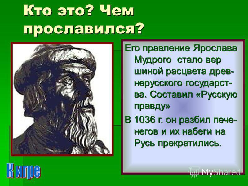 Кто это? Чем прославился? Его правление Ярослава Мудрого стало вер шиной расцвета древ- нерусского государства. Составил «Русскую правду» В 1036 г. он разбил печенегов и их набеги на Русь прекратились.