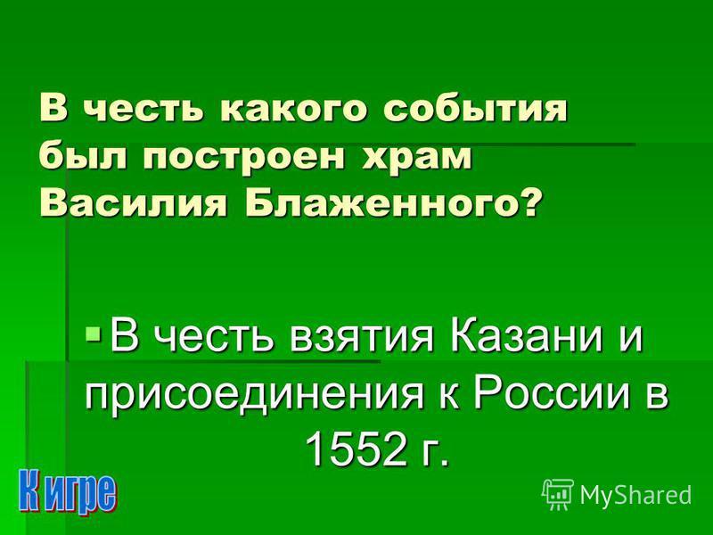 В честь какого события был построен храм Василия Блаженного? В честь взятия Казани и присоединения к России в 1552 г. В честь взятия Казани и присоединения к России в 1552 г.