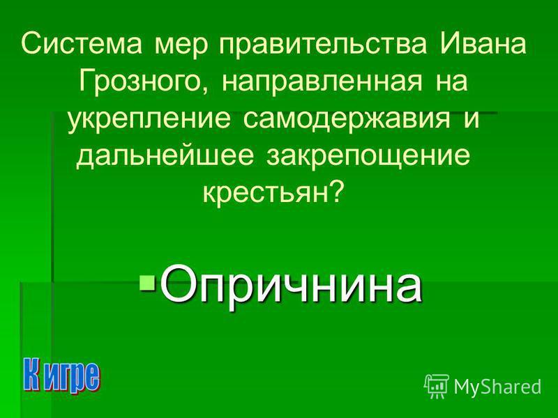 Опричнина Опричнина Система мер правительства Ивана Грозного, направленная на укрепление самодержавия и дальнейшее закрепощение крестьян?