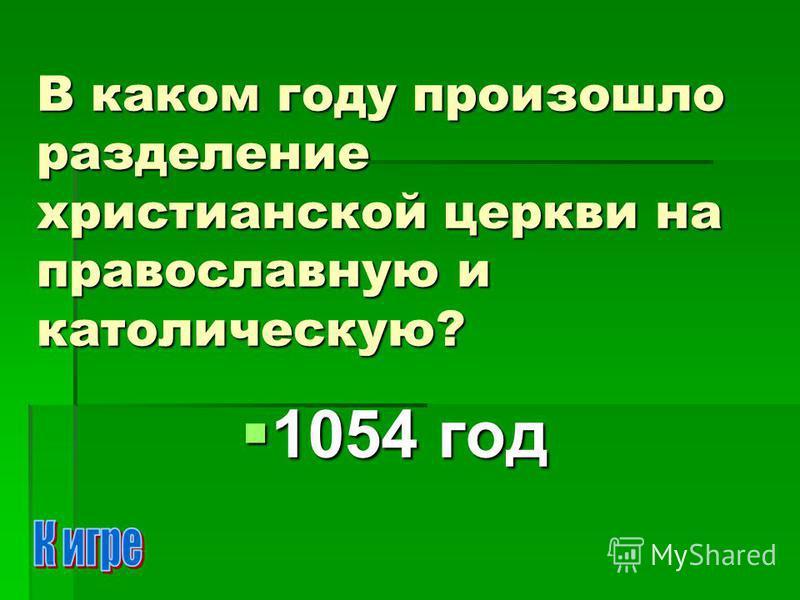 В каком году произошло разделение христианской церкви на православную и католическую? 1054 год 1054 год