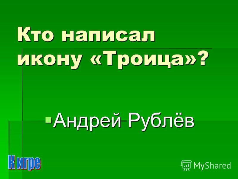 Кто написал икону «Троица»? Андрей Рублёв Андрей Рублёв