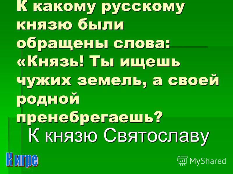 К какому русскому князю были обращены слова: «Князь! Ты ищешь чужих земель, а своей родной пренебрегаешь? К князю Святославу
