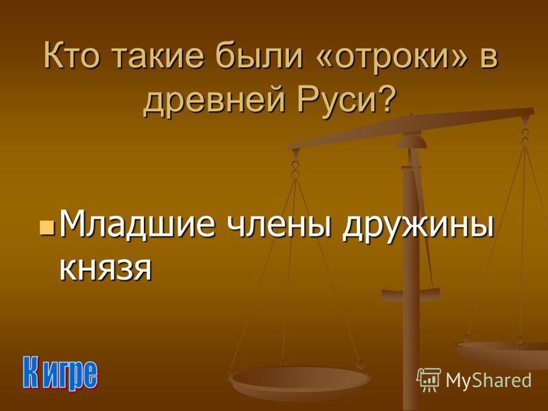 Кто такие были «отроки» в древней Руси? Младшие члены дружины князя Младшие члены дружины князя