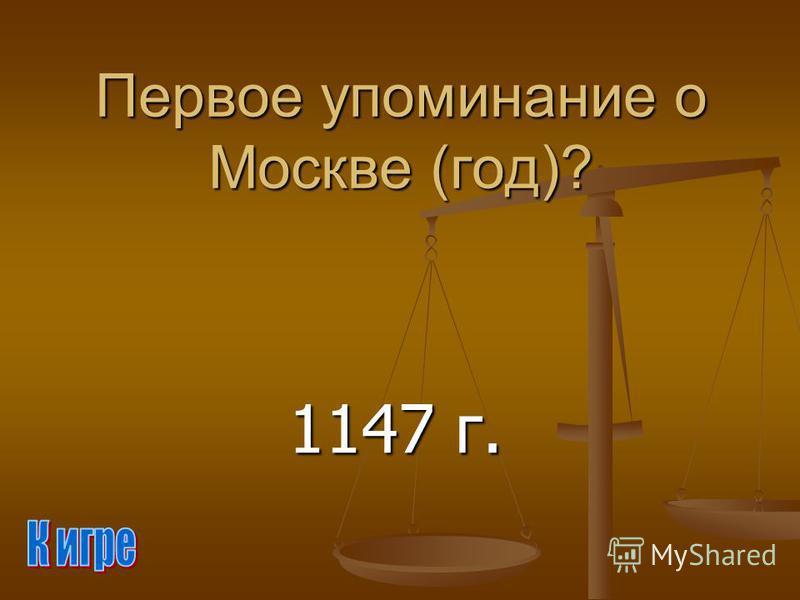 Первое упоминание о Москве (год)? 1147 г.