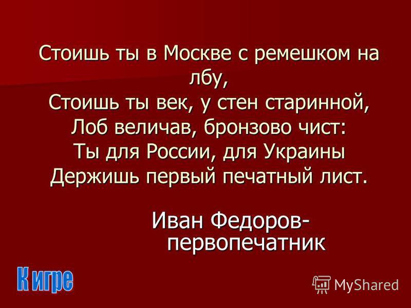 Стоишь ты в Москве с ремешком на лбу, Стоишь ты век, у стен старинной, Лоб величав, бронзово чист: Ты для России, для Украины Держишь первый печатный лист. Иван Федоров- первопечатник