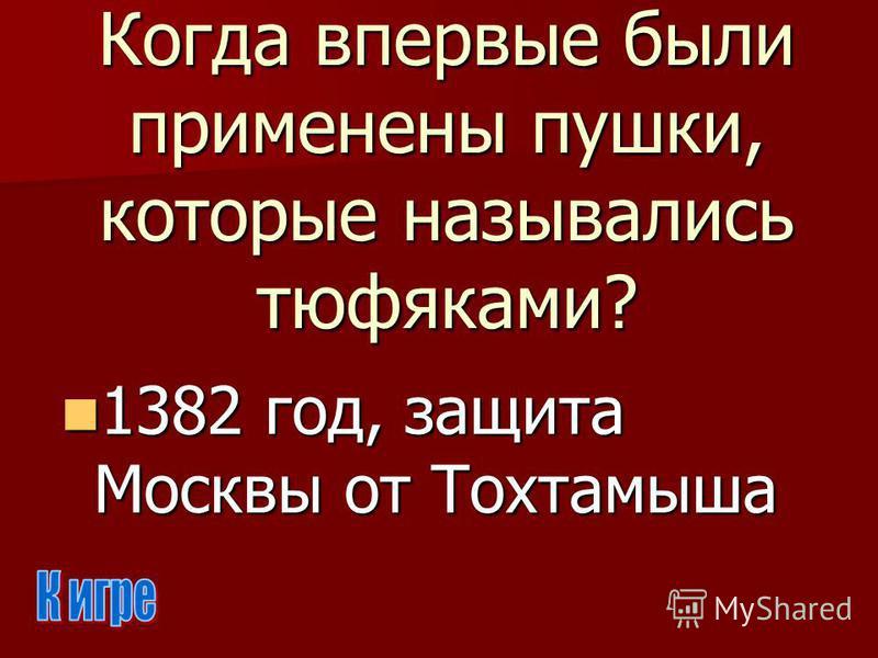 Когда впервые были применены пушки, которые назывались тюфяками? 1382 год, защита Москвы от Тохтамыша 1382 год, защита Москвы от Тохтамыша