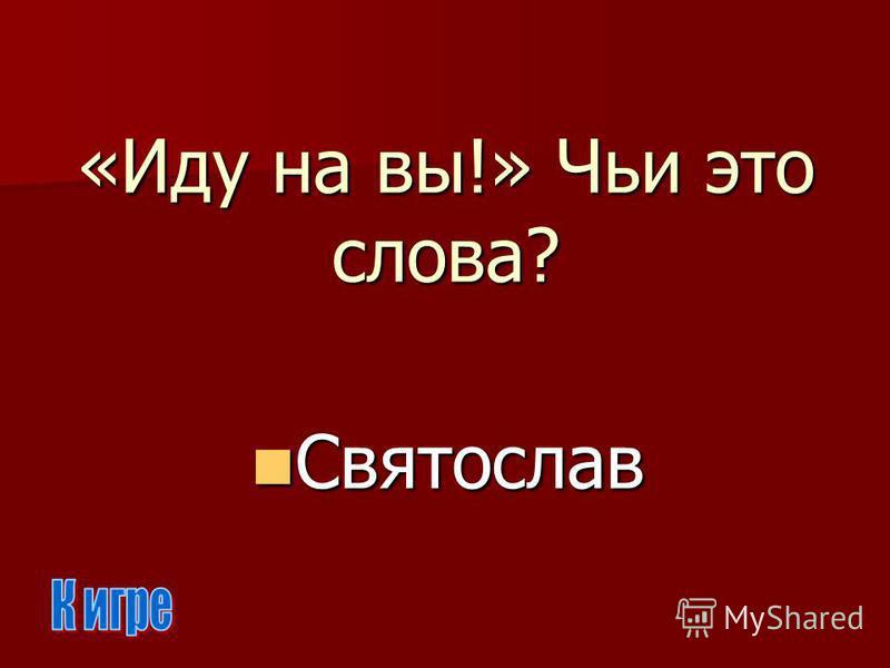 «Иду на вы!» Чьи это слова? Святослав Святослав
