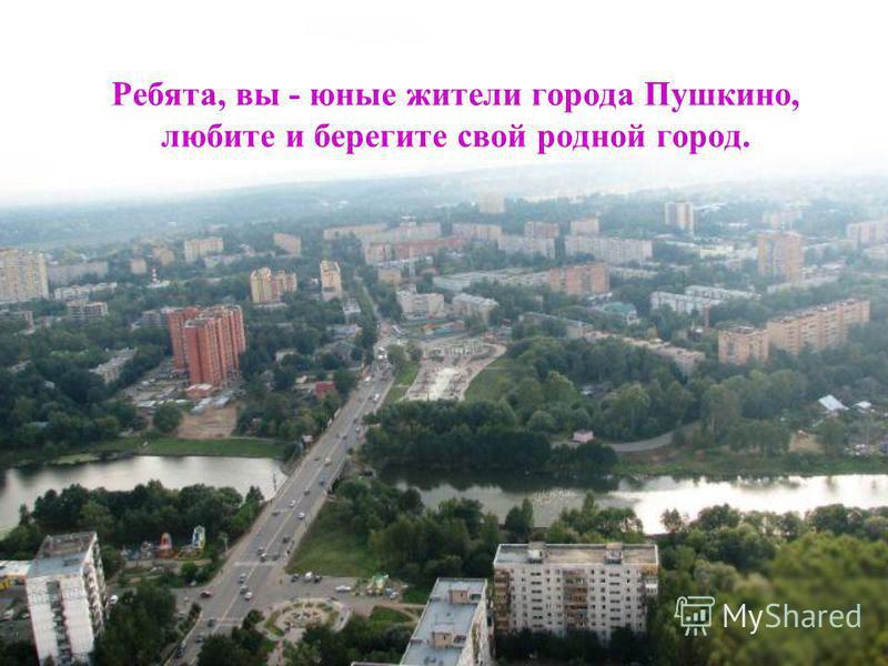 Ребята, вы - юные жители города Пушкино, любите и берегите свой родной город.