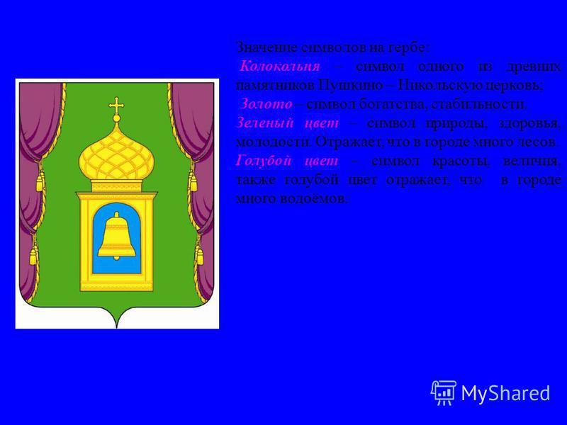 Герб города Значение символов на гербе: Колокольня – символ одного из древних памятников Пушкино – Никольскую церковь; Золото – символ богатства, стабильности. Зеленый цвет – символ природы, здоровья, молодости. Отражает, что в городе много лесов. Го