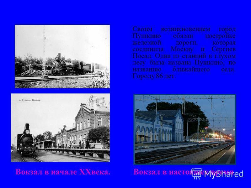 История города Своим возникновением город Пушкино обязан постройке железной дороги, которая соединила Москву и Сергиев Посад. Одна из станций в глухом лесу была названа Пушкино, по названию ближайшего села. Городу 86 лет. Вокзал в начале XXвека. Вокз